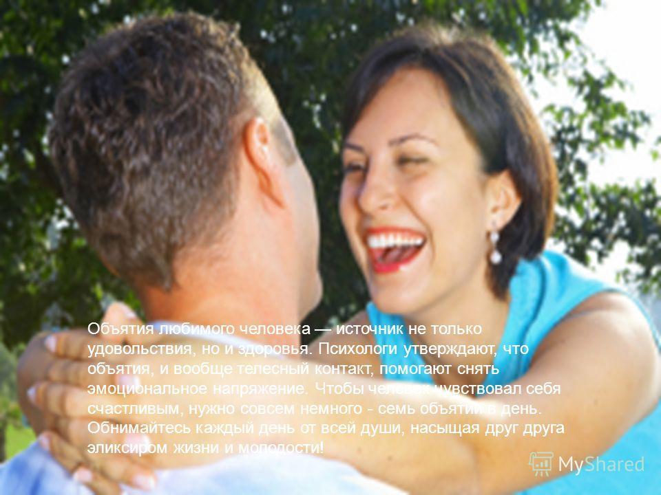 Объятия любимого человека источник не только удовольствия, но и здоровья. Психологи утверждают, что объятия, и вообще телесный контакт, помогают снять эмоциональное напряжение. Чтобы человек чувствовал себя счастливым, нужно совсем немного - семь объ
