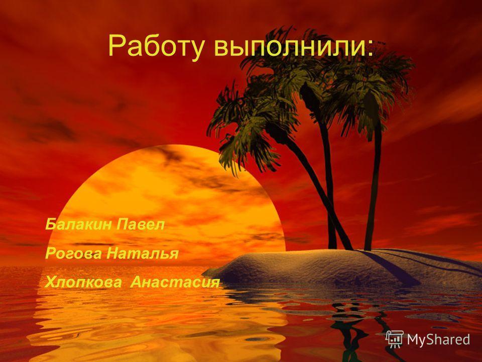 Работу выполнили: Балакин Павел Рогова Наталья Хлопкова Анастасия