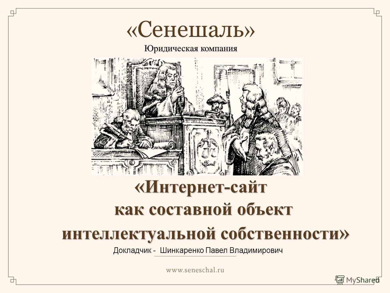 « Интернет-сайт как составной объект интеллектуальной собственности » интеллектуальной собственности » Докладчик - Шинкаренко Павел Владимирович « Сенешаль » Юридическая компания