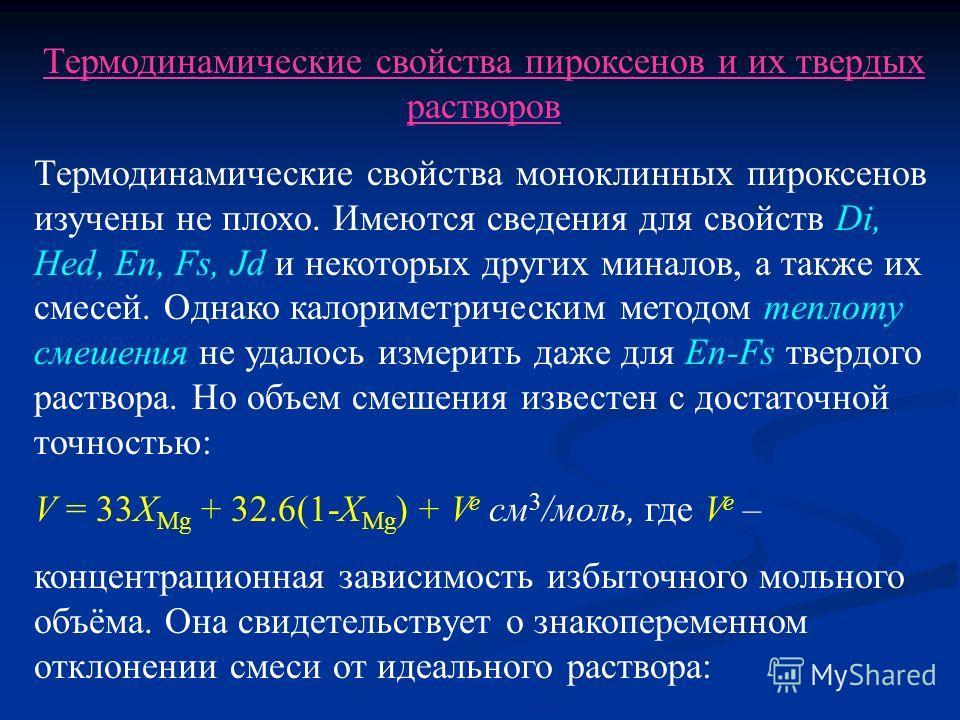 Термодинамические свойства пироксенов и их твердых растворов Термодинамические свойства моноклинных пироксенов изучены не плохо. Имеются сведения для свойств Di, Hed, En, Fs, Jd и некоторых других миналов, а также их смесей. Однако калориметрическим