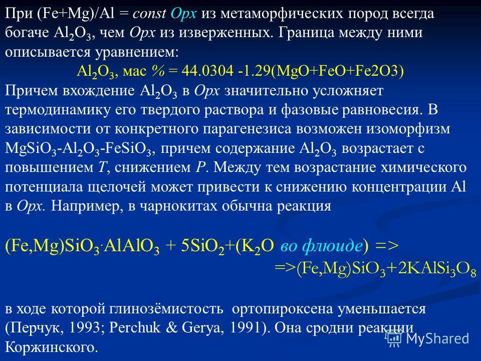 При (Fe+Mg)/Al = const Opx из метаморфических пород всегда богаче Аl 2 O 3, чем Opx из изверженных. Граница между ними описывается уравнением: Аl 2 O 3, мас % = 44.0304 -1.29(MgO+FeO+Fe2O3) Причем вхождение Al 2 O 3 в Орх значительно усложняет термод