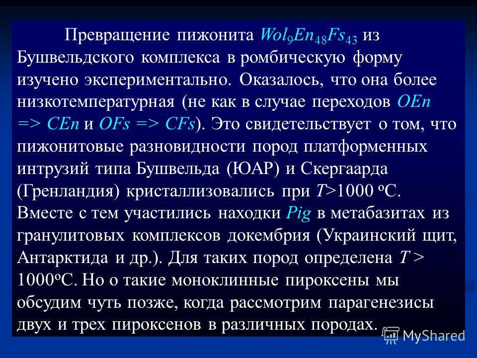 Превращение пижонита Wol 9 En 48 Fs 43 из Бушвельдского комплекса в ромбическую форму изучено экспериментально. Оказалось, что она более низкотемпературная (не как в случае переходов OEn => CEn и OFs => CFs). Это свидетельствует о том, что пижонитовы