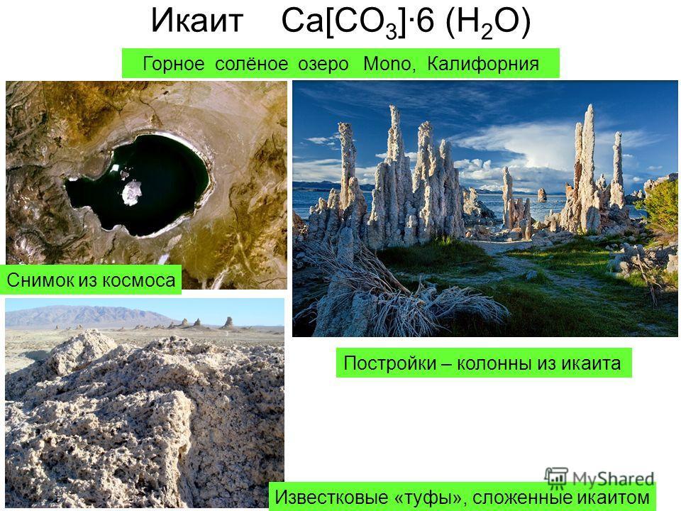Икаит Ca[CO 3 ]·6 (H 2 O) Горное солёное озеро Mono, Калифорния Постройки – колонны из икаита Известковые «туфы», сложенные икаитом Снимок из космоса
