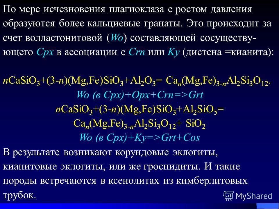 По мере исчезновения плагиоклаза с ростом давления образуются более кальциевые гранаты. Это происходит за счет волластонитовой (Wo) составляющей сосуществу- ющего Cpx в ассоциации с Crn или Ky (дистена =кианита): nCaSiO 3 +(3-n)(Mg,Fe)SiO 3 +Al 2 O 3