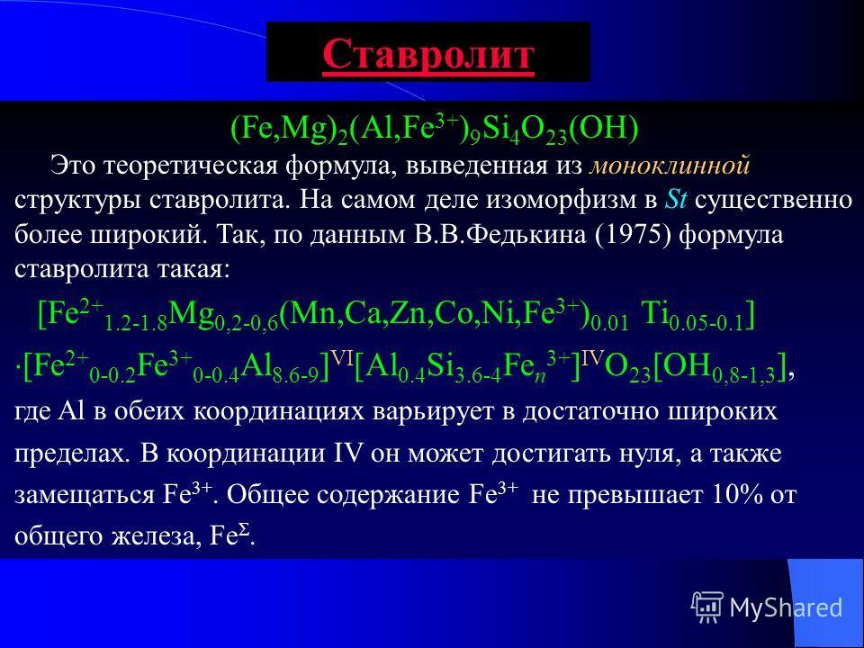 Ставролит (Fe,Mg) 2 (Al,Fe 3+ ) 9 Si 4 O 23 (OH) Это теоретическая формула, выведенная из моноклинной структуры ставролита. На самом деле изоморфизм в St существенно более широкий. Так, по данным В.В.Федькина (1975) формула ставролита такая: [Fe 2+ 1