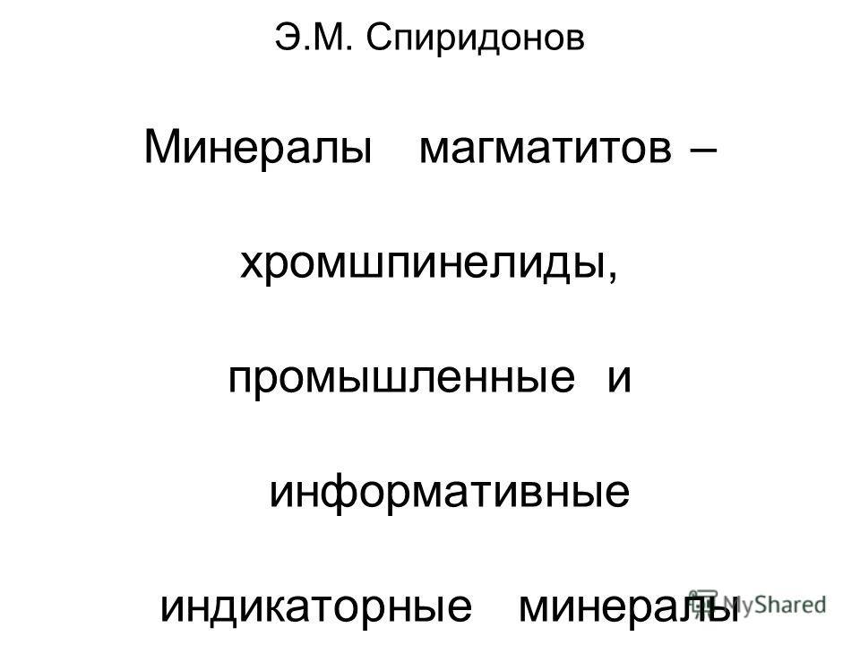 Э.М. Спиридонов Минералы магматитов – хромшпинелиды, промышленные и информативные индикаторные минералы
