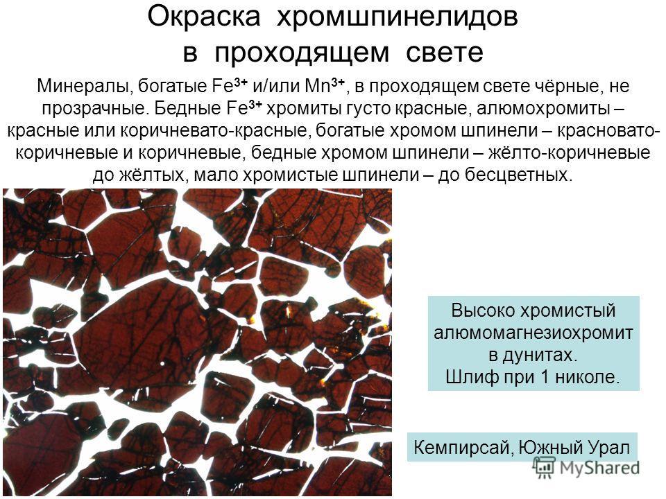 Окраска хромшпинелидов в проходящем свете Минералы, богатые Fe 3+ и/или Mn 3+, в проходящем свете чёрные, не прозрачные. Бедные Fe 3+ хромиты густо красные, алюмохромиты – красные или коричневато-красные, богатые хромом шпинели – красновато- коричнев