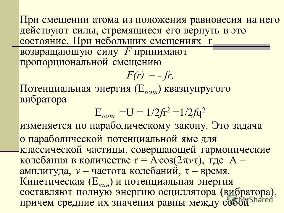 При смещении атома из положения равновесия на него действуют силы, стремящиеся его вернуть в это состояние. При небольших смещениях r возвращающую силу F принимают пропорциональной смещению F(r) = - fr, Потенциальная энергия (Е пот ) квазиупругого ви