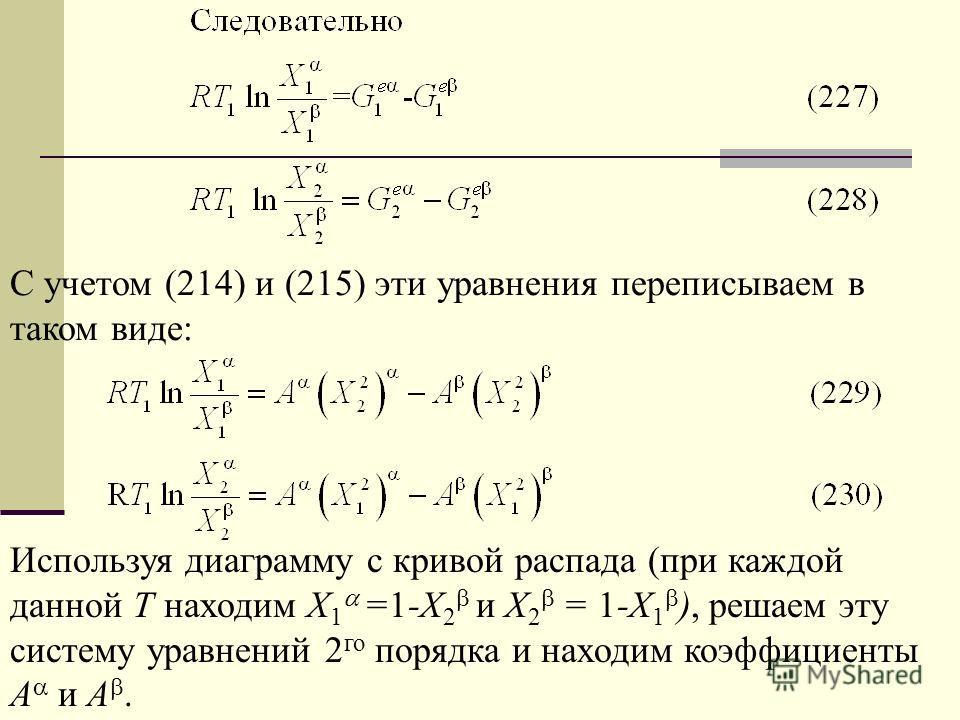 С учетом (214) и (215) эти уравнения переписываем в таком виде: Используя диаграмму с кривой распада (при каждой данной Т находим Х 1 =1-Х 2 и Х 2 = 1-Х 1 ), решаем эту систему уравнений 2 го порядка и находим коэффициенты А и А.