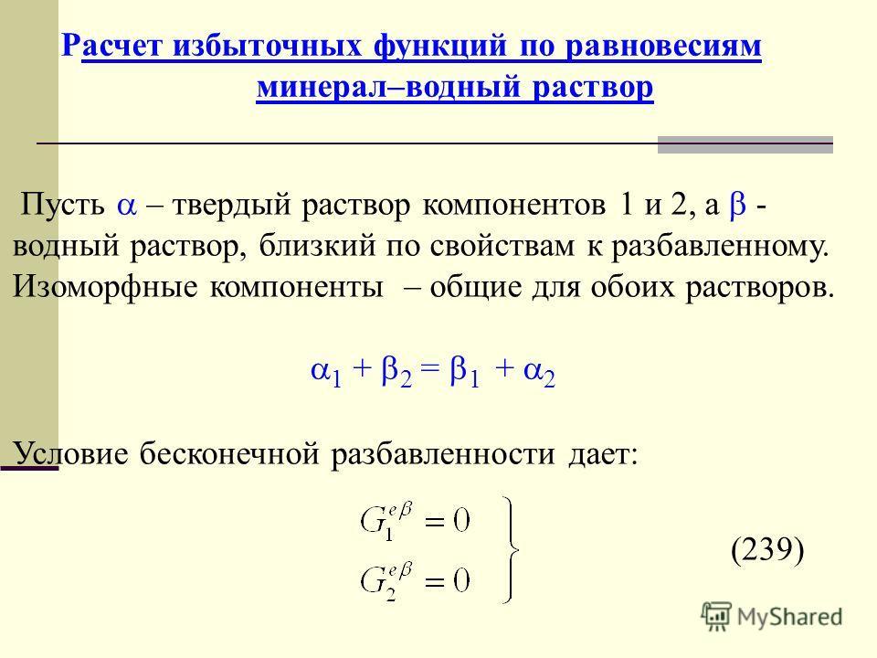 Расчет избыточных функций по равновесиям минерал–водный раствор Пусть – твердый раствор компонентов 1 и 2, а - водный раствор, близкий по свойствам к разбавленному. Изоморфные компоненты – общие для обоих растворов. 1 + 2 = 1 + 2 Условие бесконечной