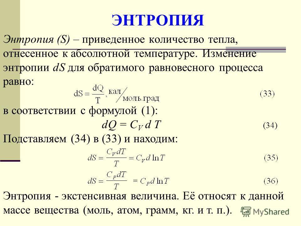 ЭНТРОПИЯ Энтропия (S) – приведенное количество тепла, отнесенное к абсолютной температуре. Изменение энтропии dS для обратимого равновесного процесса равно: в соответствии с формулой (1): dQ = C V d T (34) Подставляем (34) в (33) и находим: Энтропия