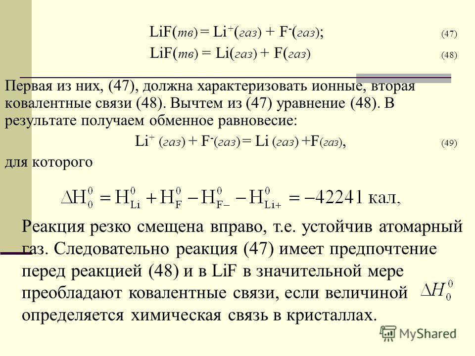 LiF( тв) = Li + ( газ) + F - ( газ) ; (47) LiF( тв) = Li( газ) + F( газ) (48) Первая из них, (47), должна характеризовать ионные, вторая ковалентные связи (48). Вычтем из (47) уравнение (48). В результате получаем обменное равновесие: Li + (газ) + F