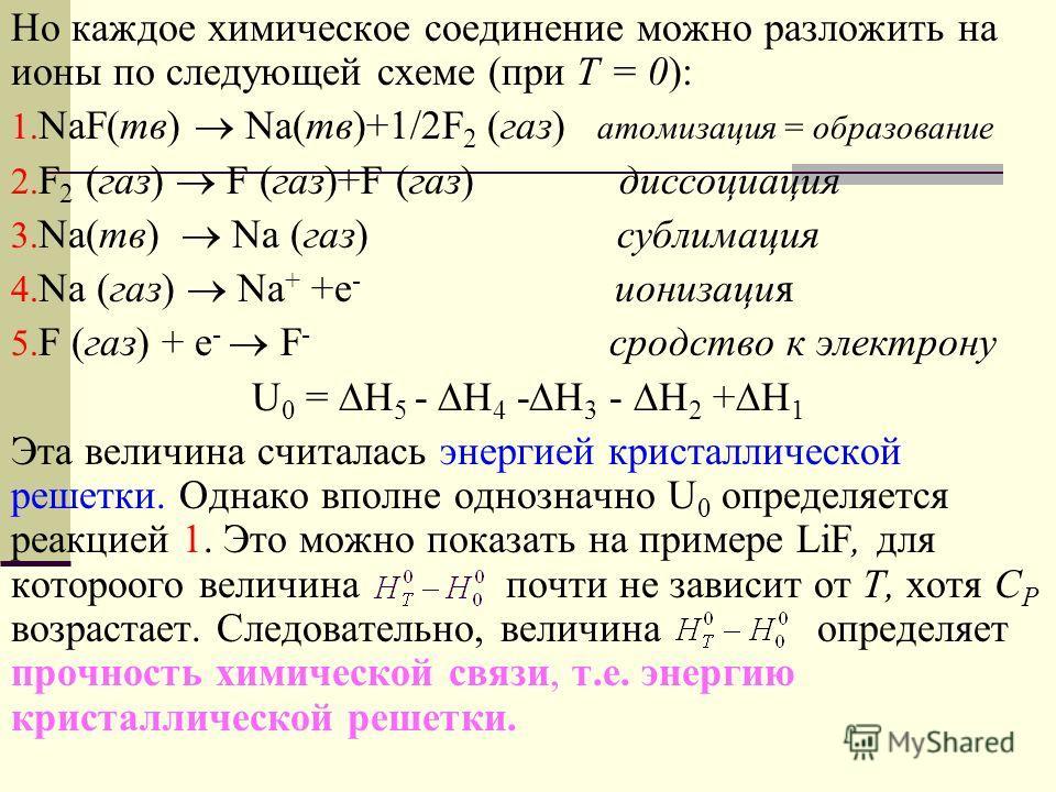 Но каждое химическое соединение можно разложить на ионы по следующей схеме (при T = 0): 1. NaF(тв) Na(тв)+1/2F 2 (газ) атомизация = образование 2. F 2 (газ) F (газ)+F (газ) диссоциация 3. Na(тв) Na (газ) сублимация 4. Na (газ) Na + +e - ионизация 5.