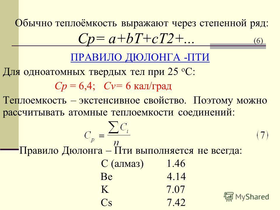 Обычно теплоёмкость выражают через степенной ряд: Cp= a+bT+cT2+... (6) ПРАВИЛО ДЮЛОНГА -ПТИ Для одноатомных твердых тел при 25 о С: Cp = 6,4; Cv= 6 кал/град Теплоемкость – экстенсивное свойство. Поэтому можно рассчитывать атомные теплоемкости соедине