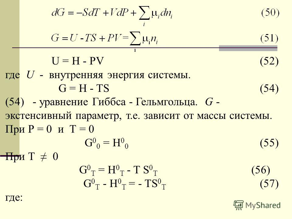 U = H - PV (52) где U - внутренняя энергия системы. G = H - TS (54) (54) - уравнение Гиббса - Гельмгольца. G - экстенсивный параметр, т.е. зависит от массы системы. При Р = 0 и Т = 0 G 0 0 = H 0 0 (55) При Т 0 G 0 T = H 0 T - T S 0 T (56) G 0 T - H 0