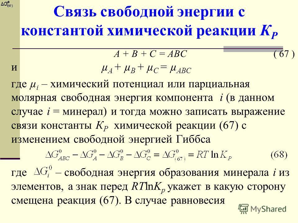 Связь свободной энергии с константой химической реакции К Р А + В + С = АВС ( 67 ) и µ А + µ B + µ C = µ АBC где µ i – химический потенциал или парциальная молярная свободная энергия компонента i (в данном случае i = минерал) и тогда можно записать в