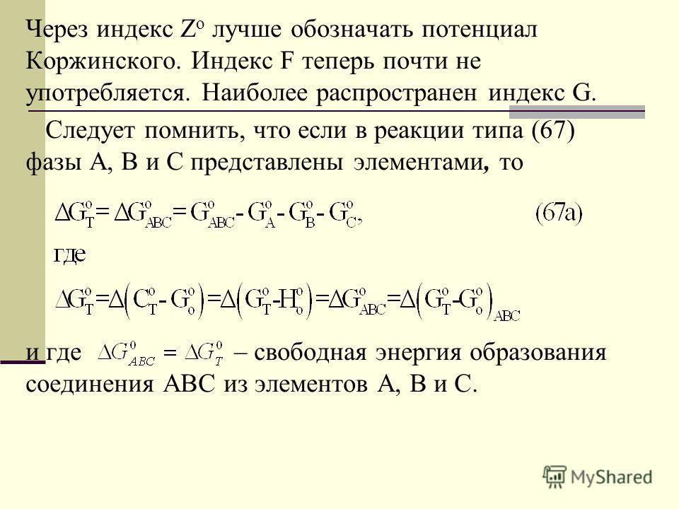 Через индекс Z o лучше обозначать потенциал Коржинского. Индекс F теперь почти не употребляется. Наиболее распространен индекс G. Следует помнить, что если в реакции типа (67) фазы А, В и С представлены элементами, то и где – свободная энергия образо