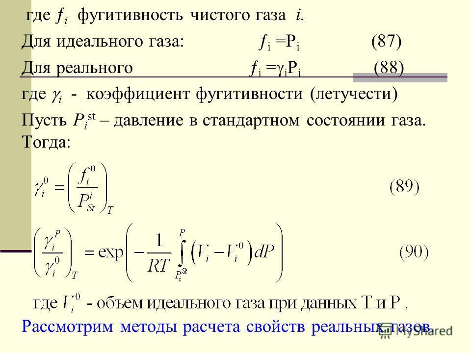 где i фугитивность чистого газа i. Для идеального газа: i =P i (87) Для реального i = i P i (88) где i - коэффициент фугитивности (летучести) Пусть Р i st – давление в стандартном состоянии газа. Тогда: Рассмотрим методы расчета свойств реальных газо