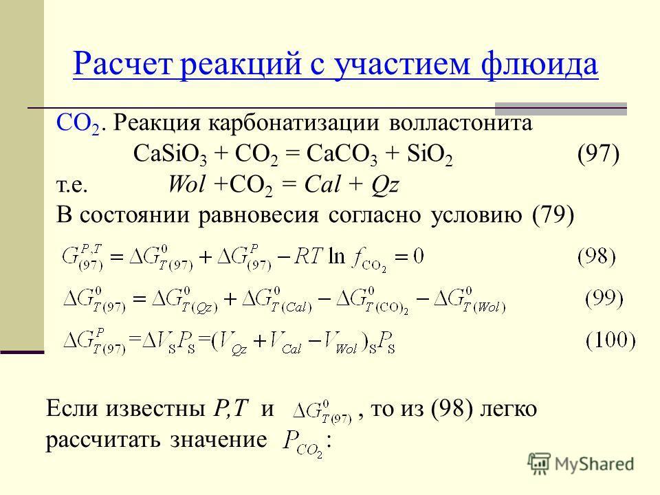 Расчет реакций с участием флюида СО 2. Реакция карбонатизации волластонита СаSiO 3 + CO 2 = CaCО 3 + SiO 2 (97) т.е. Wol +CO 2 = Cal + Qz В состоянии равновесия согласно условию (79) Если известны Р,Т и, то из (98) легко рассчитать значение :