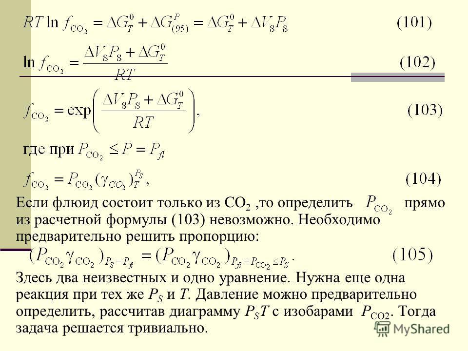 Если флюид состоит только из СО 2,то определить прямо из расчетной формулы (103) невозможно. Необходимо предварительно решить пропорцию: Здесь два неизвестных и одно уравнение. Нужна еще одна реакция при тех же Р S и Т. Давление можно предварительно