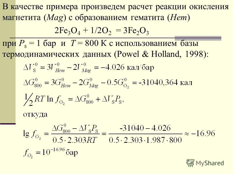 В качестве примера произведем расчет реакции окисления магнетита (Mag) c образованием гематита (Hem) 2Fe 3 O 4 + 1/2O 2 = 3Fe 2 O 3 при Р s = 1 бар и Т = 800 К c использованием базы термодинамических данных (Powel & Holland, 1998):