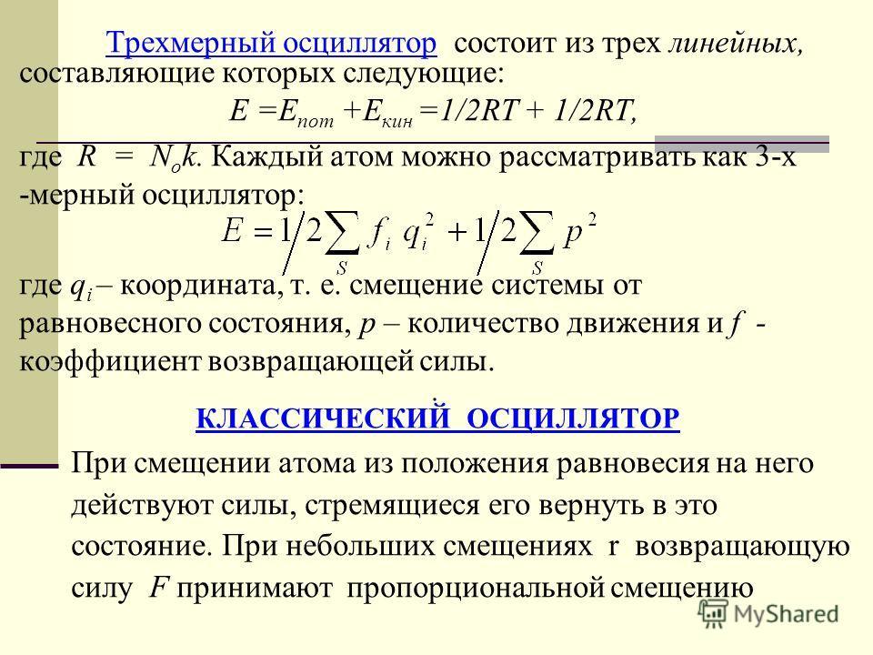Трехмерный осциллятор состоит из трех линейных, составляющие которых следующие: E =E пот +E кин =1/2RT + 1/2RT, где R = N о k. Каждый атом можно рассматривать как 3-х -мерный осциллятор: где q i – координата, т. е. смещение системы от равновесного со