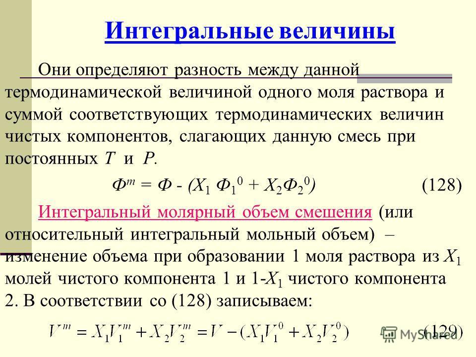 Интегральные величины Они определяют разность между данной термодинамической величиной одного моля раствора и суммой соответствующих термодинамических величин чистых компонентов, слагающих данную смесь при постоянных Т и Р. Ф m = Ф - (Х 1 Ф 1 0 + Х 2