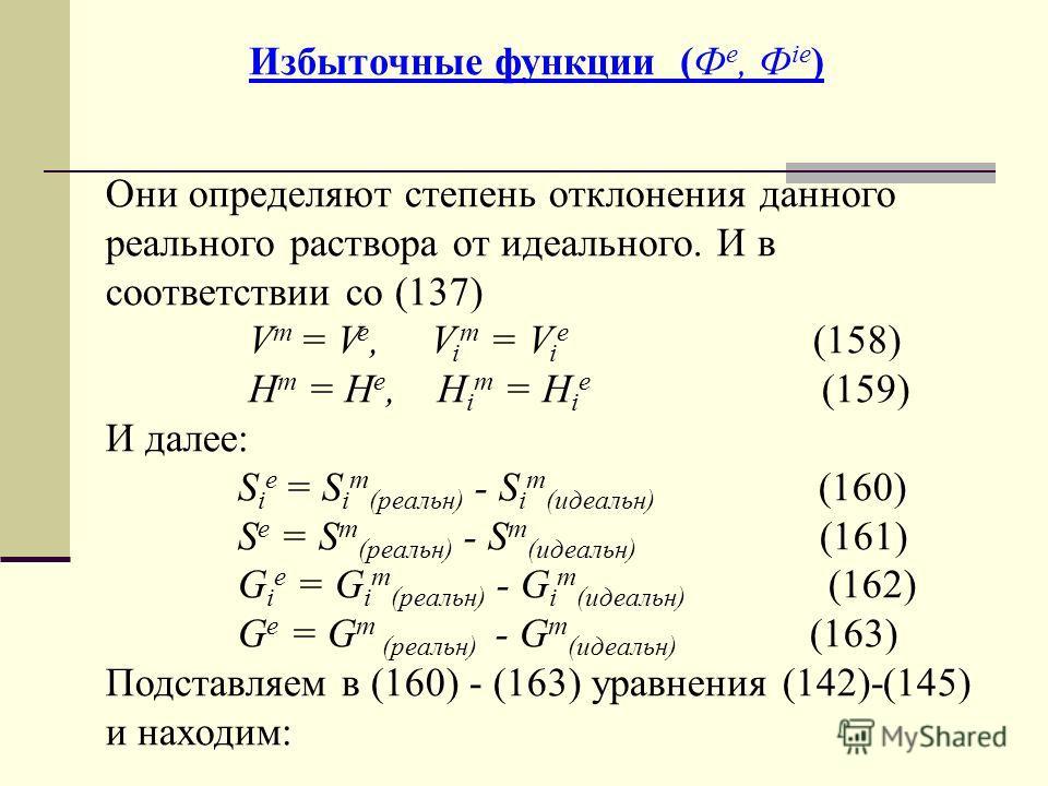 Избыточные функции (Ф е, Ф iе ) Они определяют степень отклонения данного реального раствора от идеального. И в соответствии со (137) V m = V e, V i m = V i e (158) H m = H e, H i m = H i e (159) И далее: S i e = S i m (реальн) - S i m (идеальн) (160