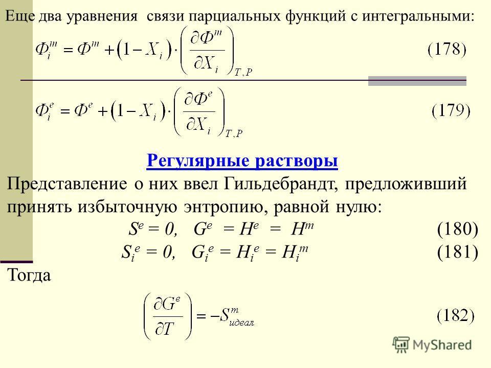 Еще два уравнения связи парциальных функций с интегральными: Регулярные растворы Представление о них ввел Гильдебрандт, предложивший принять избыточную энтропию, равной нулю: S e = 0, G e = H e = H m (180) S i e = 0, G i e = H i e = H i m (181) Тогда