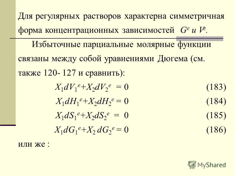 Для регулярных растворов характерна симметричная форма концентрационных зависимостей G e и V e. Избыточные парциальные молярные функции связаны между собой уравнениями Дюгема (см. также 120- 127 и сравнить): X 1 dV 1 e +X 2 dV 2 e = 0 (183) X 1 dH 1