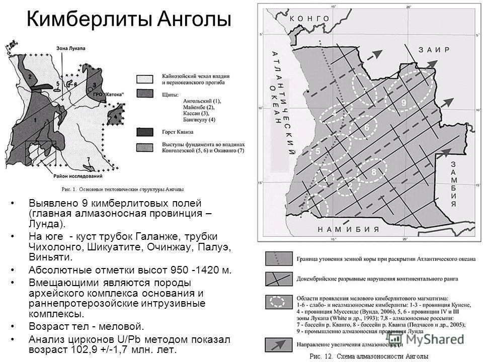 Кимберлиты Анголы Выявлено 9 кимберлитовых полей (главная алмазоносная провинция – Лунда). На юге - куст трубок Галанже, трубки Чихолонго, Шикуатите, Очинжау, Палуэ, Виньяти. Абсолютные отметки высот 950 -1420 м. Вмещающими являются породы архейского