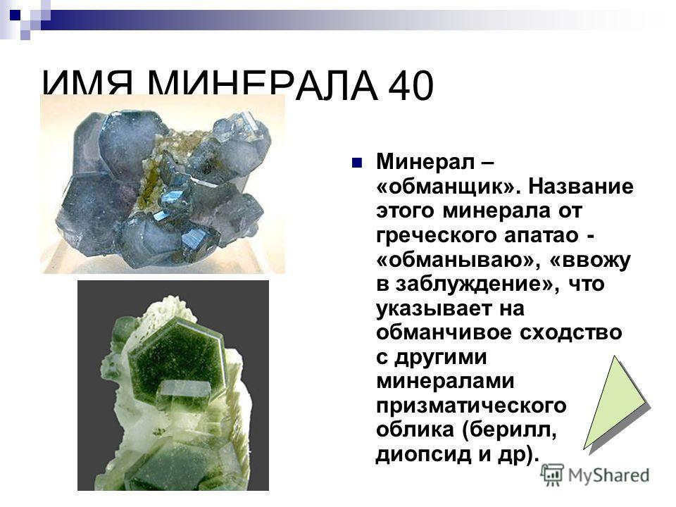 ИМЯ МИНЕРАЛА 40 Минерал – «обманщик». Название этого минерала от греческого апатао - «обманываю», «ввожу в заблуждение», что указывает на обманчивое сходство с другими минералами призматического облика (берилл, диопсид и др).