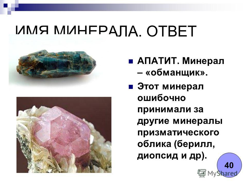ИМЯ МИНЕРАЛА. ОТВЕТ АПАТИТ. Минерал – «обманщик». Этот минерал ошибочно принимали за другие минералы призматического облика (берилл, диопсид и др). 40