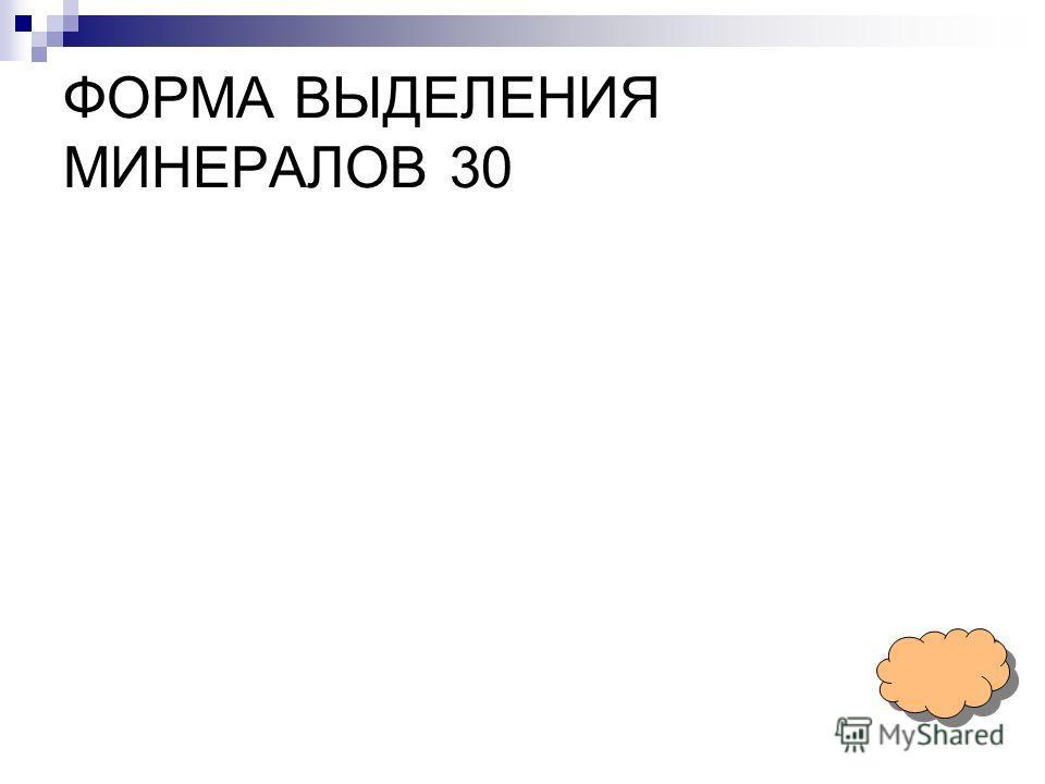ФОРМА ВЫДЕЛЕНИЯ МИНЕРАЛОВ 30