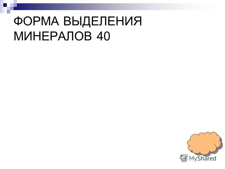 ФОРМА ВЫДЕЛЕНИЯ МИНЕРАЛОВ 40