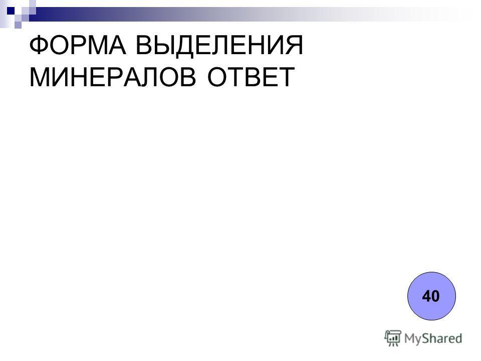 ФОРМА ВЫДЕЛЕНИЯ МИНЕРАЛОВ ОТВЕТ 40