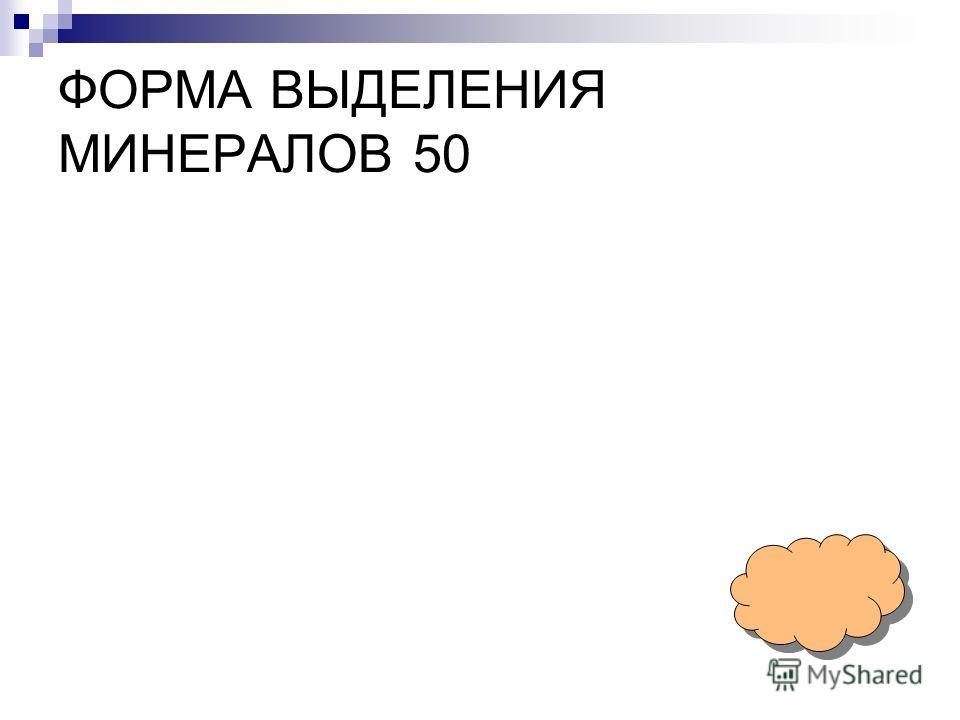 ФОРМА ВЫДЕЛЕНИЯ МИНЕРАЛОВ 50