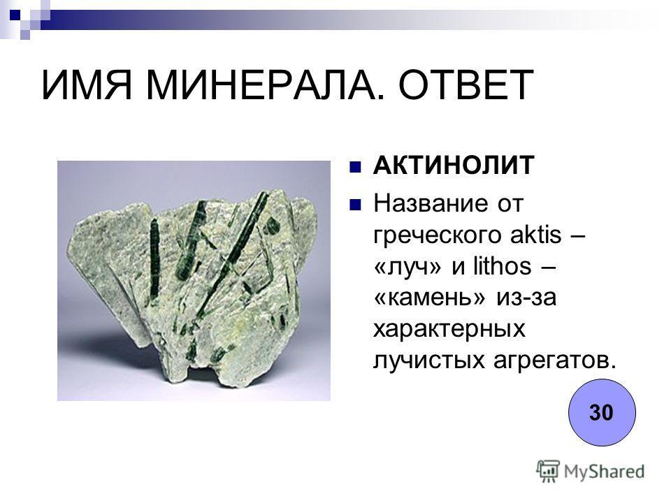 ИМЯ МИНЕРАЛА. ОТВЕТ АКТИНОЛИТ Название от греческого aktis – «луч» и lithos – «камень» из-за характерных лучистых агрегатов. 30