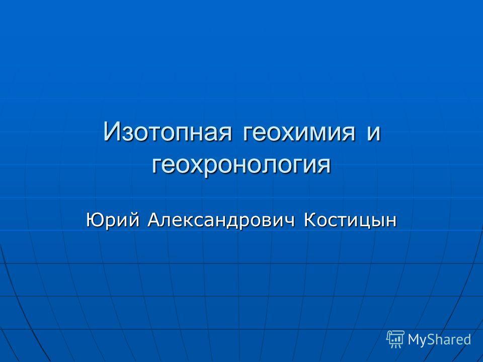 Изотопная геохимия и геохронология Юрий Александрович Костицын