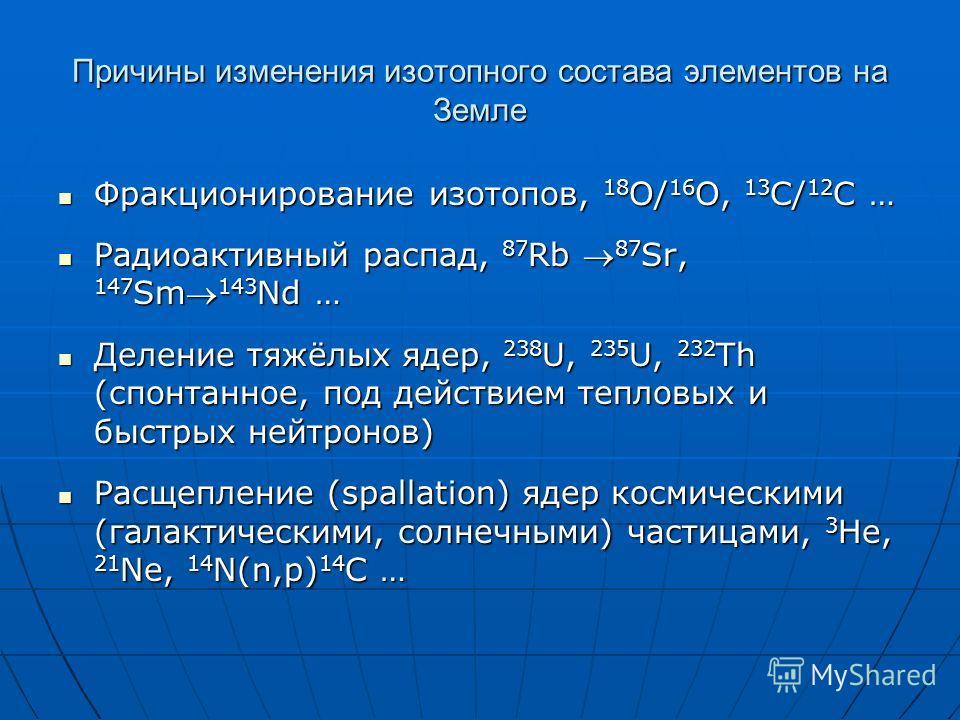 Причины изменения изотопного состава элементов на Земле Фракционирование изотопов, 18 O/ 16 O, 13 C/ 12 C … Фракционирование изотопов, 18 O/ 16 O, 13 C/ 12 C … Радиоактивный распад, 87 Rb 87 Sr, 147 Sm 143 Nd … Радиоактивный распад, 87 Rb 87 Sr, 147