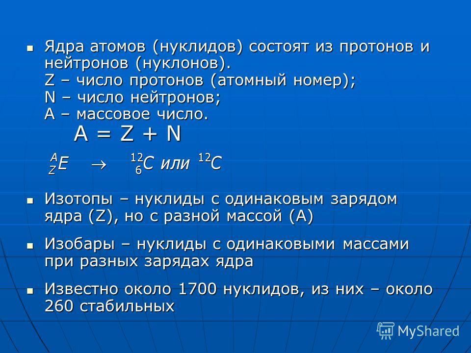 Ядра атомов (нуклидов) состоят из протонов и нейтронов (нуклонов). Z – число протонов (атомный номер); N – число нейтронов; А – массовое число. A = Z + N Ядра атомов (нуклидов) состоят из протонов и нейтронов (нуклонов). Z – число протонов (атомный н