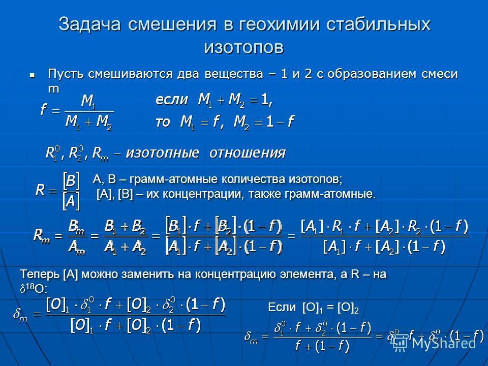 Задача смешения в геохимии стабильных изотопов Пусть смешиваются два вещества – 1 и 2 с образованием смеси m Пусть смешиваются два вещества – 1 и 2 с образованием смеси m Теперь [A] можно заменить на концентрацию элемента, а R – на 18 O: A, B – грамм