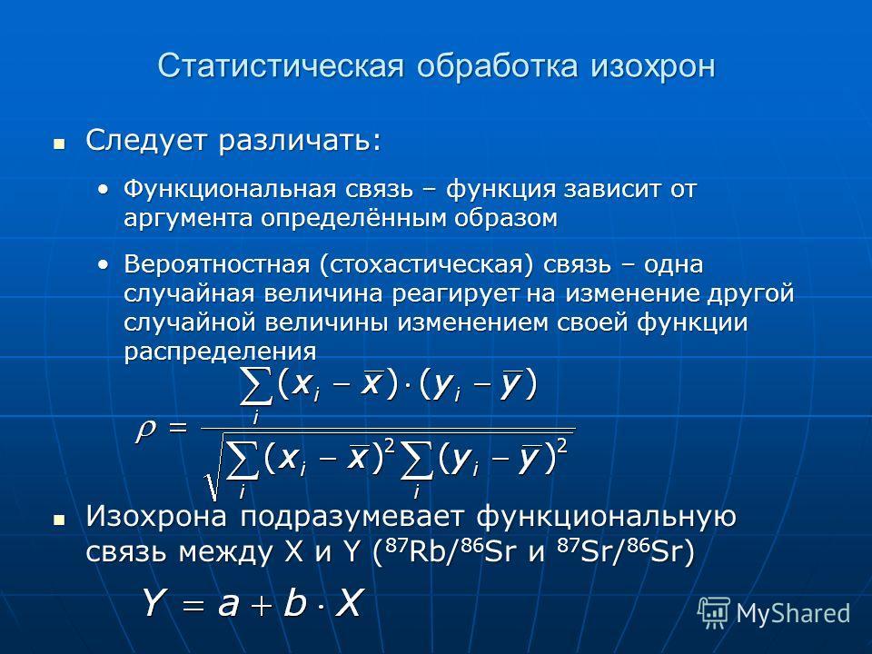 Статистическая обработка изохрон Следует различать: Следует различать: Функциональная связь – функция зависит от аргумента определённым образомФункциональная связь – функция зависит от аргумента определённым образом Вероятностная (стохастическая) свя