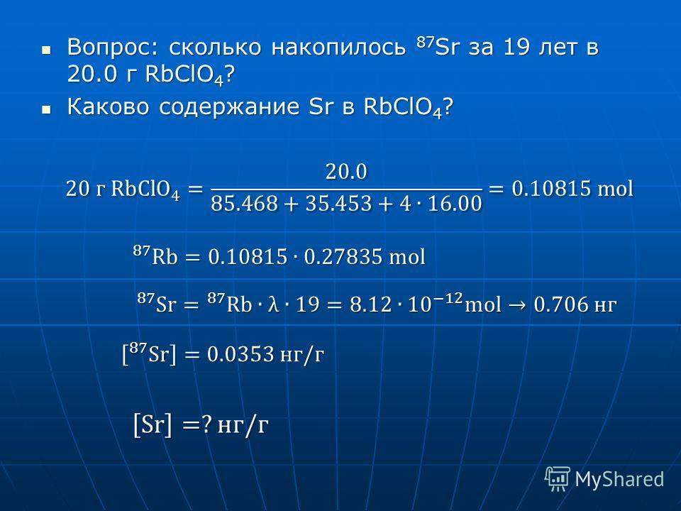 Вопрос: сколько накопилось 87 Sr за 19 лет в 20.0 г RbClO 4 ? Вопрос: сколько накопилось 87 Sr за 19 лет в 20.0 г RbClO 4 ? Каково содержание Sr в RbClO 4 ? Каково содержание Sr в RbClO 4 ?