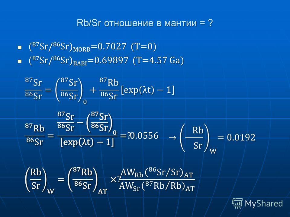 Rb/Sr отношение в мантии = ? ( 87 Sr/ 86 Sr) MORB =0.7027 (T=0) ( 87 Sr/ 86 Sr) MORB =0.7027 (T=0) ( 87 Sr/ 86 Sr) BABI =0.69897 (T=4.57 Ga) ( 87 Sr/ 86 Sr) BABI =0.69897 (T=4.57 Ga)