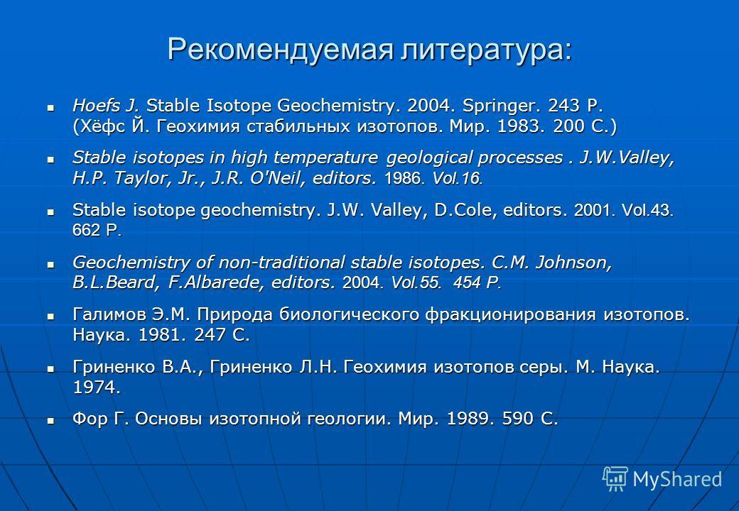 Рекомендуемая литература: Hoefs J. Stable Isotope Geochemistry. 2004. Springer. 243 P. (Хёфс Й. Геохимия стабильных изотопов. Мир. 1983. 200 С.) Hoefs J. Stable Isotope Geochemistry. 2004. Springer. 243 P. (Хёфс Й. Геохимия стабильных изотопов. Мир.