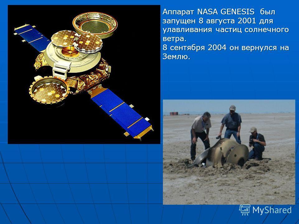 Аппарат NASA GENESIS был запущен 8 августа 2001 для улавливания частиц солнечного ветра. 8 сентября 2004 он вернулся на Землю.