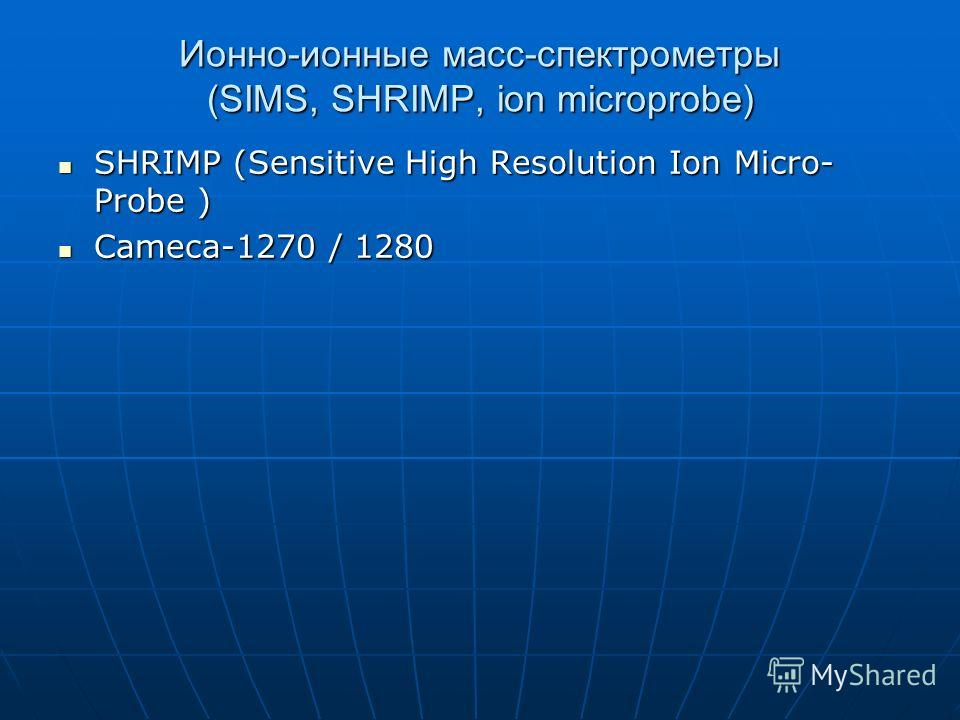 Ионно-ионные масс-спектрометры (SIMS, SHRIMP, ion microprobe) SHRIMP (Sensitive High Resolution Ion Micro- Probe ) SHRIMP (Sensitive High Resolution Ion Micro- Probe ) Cameca-1270 / 1280 Cameca-1270 / 1280