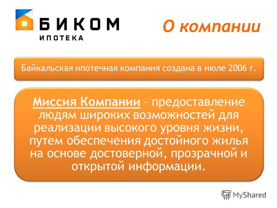 О компании Байкальская ипотечная компания создана в июле 2006 г. Миссия Компании – предоставление людям широких возможностей для реализации высокого уровня жизни, путем обеспечения достойного жилья на основе достоверной, прозрачной и открытой информа