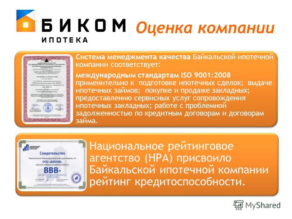 Оценка компании Система менеджмента качества Байкальской ипотечной компании соответствует: международным стандартам ISO 9001:2008 применительно к подготовке ипотечных сделок; выдаче ипотечных займов; покупке и продаже закладных; предоставлению сервис